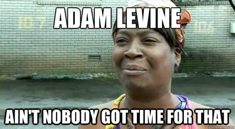 Adam Levine Meme - adam levine ain t nobody got time for that sweet brown