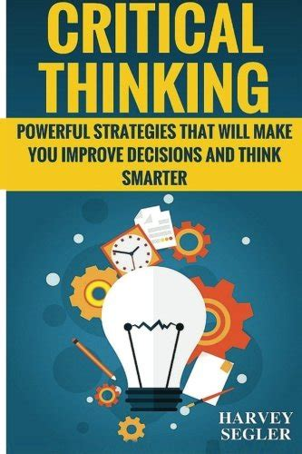the critical mind make better decisions improve your judgment and think a step ahead of others books critical thinking powerful strategies that will make you