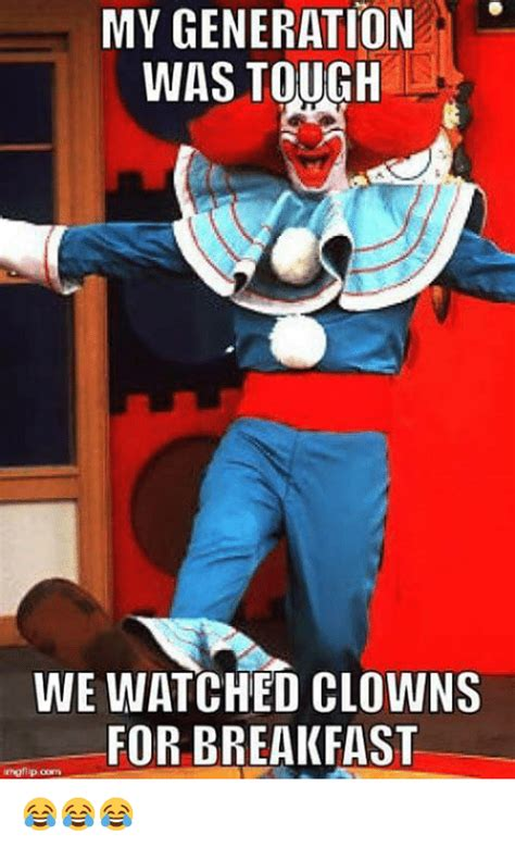 Generation Memes - my generation was tough we watched clowns for breakfast