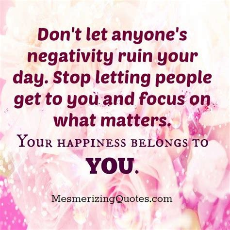 Things That Shouldnt Ruin Your Day by Don T Let Anyone S Negativity Ruin Your Day Mesmerizing