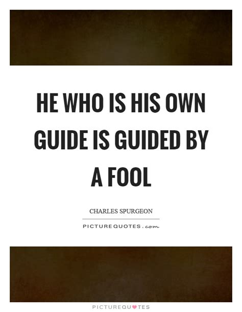 is he on me a s guide to and relationship books he who is his own guide is guided by a fool picture quotes