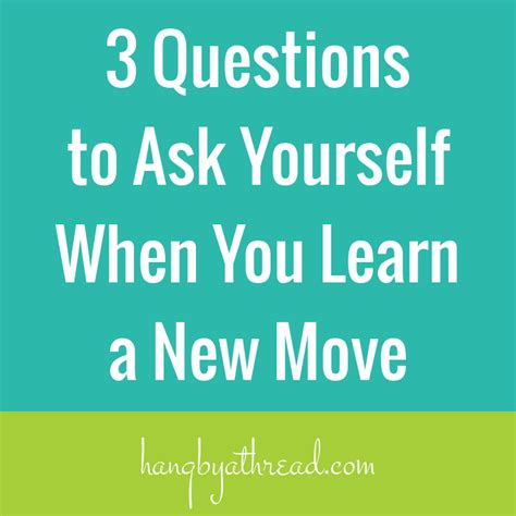 ask a new question and you will learn new things picture quotes 3 questions to ask yourself when you learn a new move hang by a thread