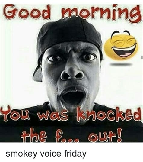 Friday Smokey Memes - good morning a smokey voice friday meme on sizzle