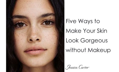 Ways To Look As As Your Gorgeous Friend by Five Ways To Make Your Skin Look Gorgeous Without Makeup
