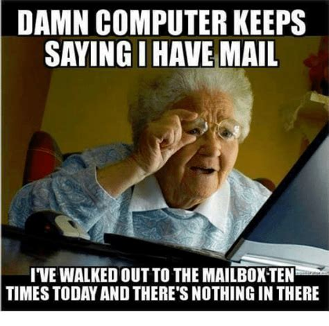 Mail Meme - damn computer keeps saying i have mail ive walkedoutto the mailiboxten times today and there s