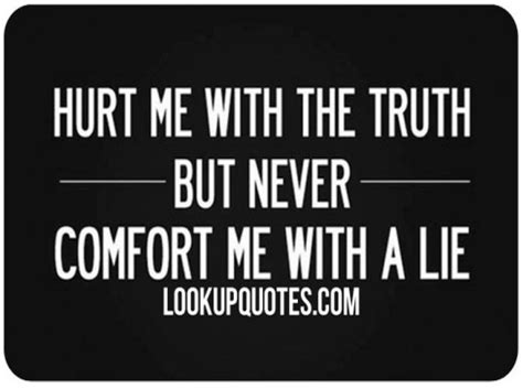 there is no comfort in the truth hurt me with the truth but never comfort me with a lie