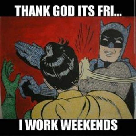 I Work Weekends Meme - image gallery i work weekends