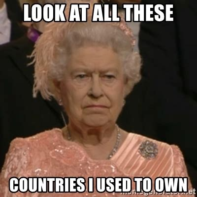 Queen Meme - look at all these countries i used to own unhappy queen