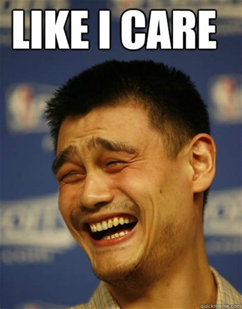 Care Meme - like i care yao ming quickmeme