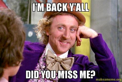 Im Back Meme - i m back y all did you miss me condescending wonka