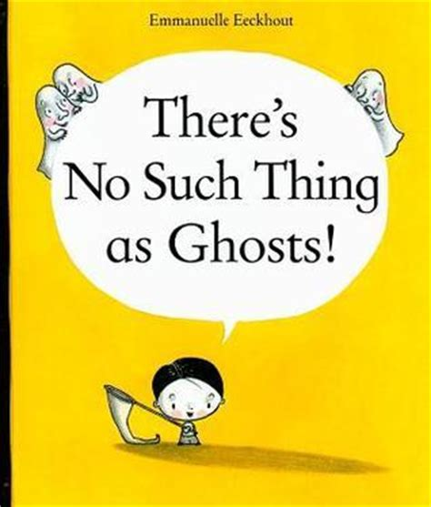there are no such things as ghosts a brief guide to critical thinking books there s no such thing as ghosts by emmanuelle eeckhout