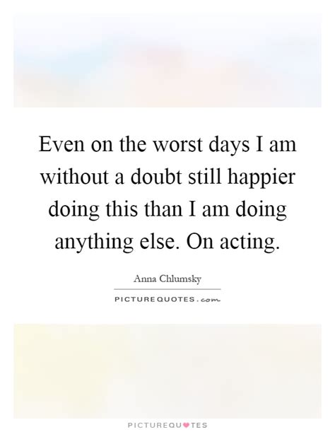 The Worst Acting Day Of My by Worst Day Quotes Worst Day Sayings Worst Day Picture