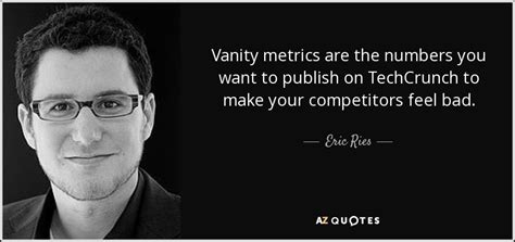 Citation Vanité by Eric Ries Quote Vanity Metrics Are The Numbers You Want