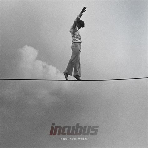 what now testo traduzione testo if not now when incubus