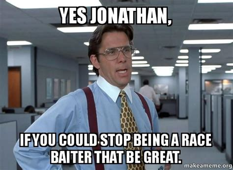 Office Space That Would Be Great Meme - yes jonathan if you could stop being a race baiter that
