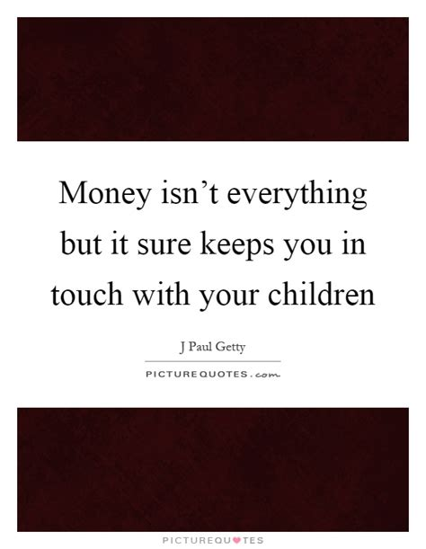 Essay About Money Isnt Everything In by Money Isn T Everything But It Sure Keeps You In Touch With Your Picture Quotes