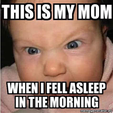 Meme Bebe - meme bebe furioso this is my mom when i fell asleep in