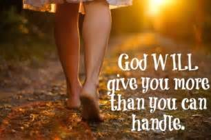 That he gives us more than we can handle so that he can help us handle