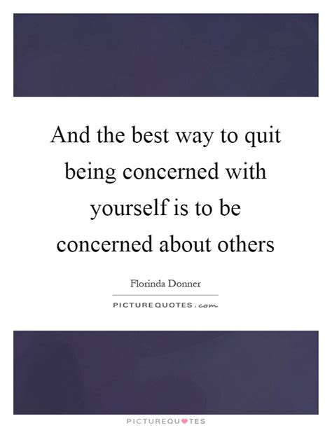 the best way to quit and the best way to quit being concerned with yourself is