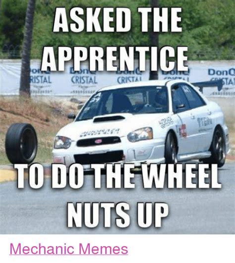 Mechanics Memes - asked the apprentice don stal cristal cristal to do the wheel nuts up mechanic memes meme on me me