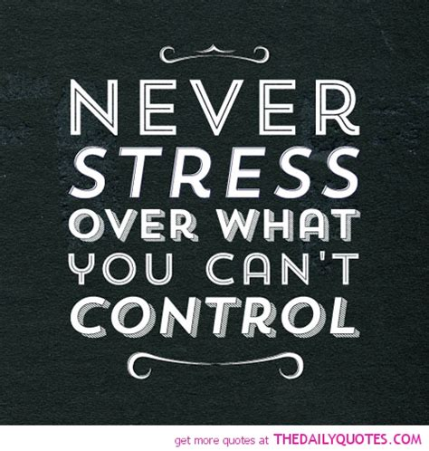 Don T Get Stressed Over What You Can T Control - 63 top stress quotes sayings