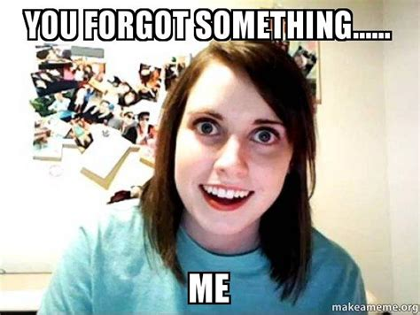 Overly Attached Girlfriend Meme Generator - you forgot something me overly attached girlfriend make a meme