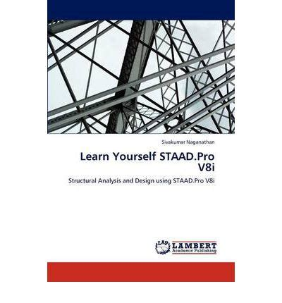 Learn Yourself Staad Pro V8i learn yourself staad pro v8i sivakumar naganathan