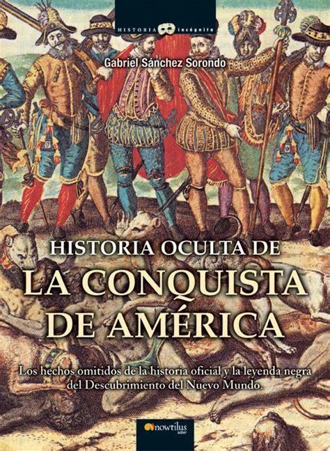 libro la conquista de sevilla comprar libro historia oculta de la conquista america tambi 233 n en ebook