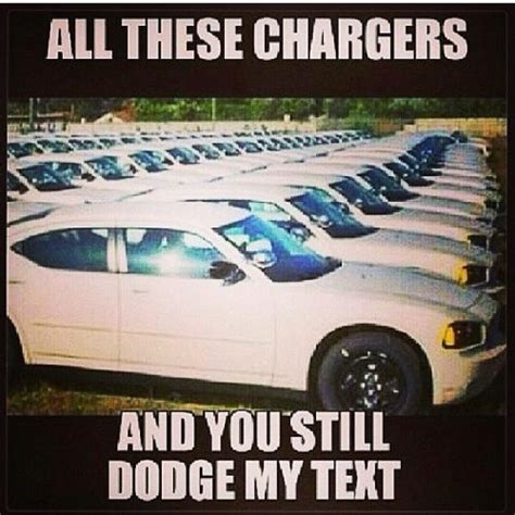 all chargers all these chargers and you still dodge my text