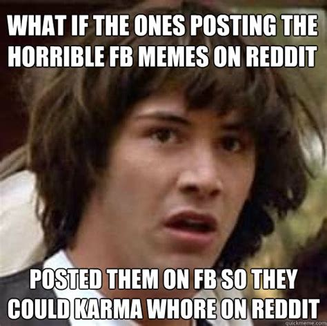 what if the ones posting the horrible fb memes on reddit