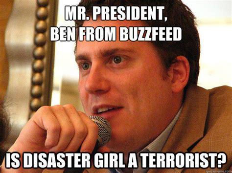 Terrorist Memes - mr president ben from buzzfeed is disaster girl a terrorist ben from buzzfeed quickmeme