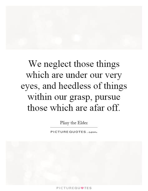 those things we neglect those things which are under our very eyes and