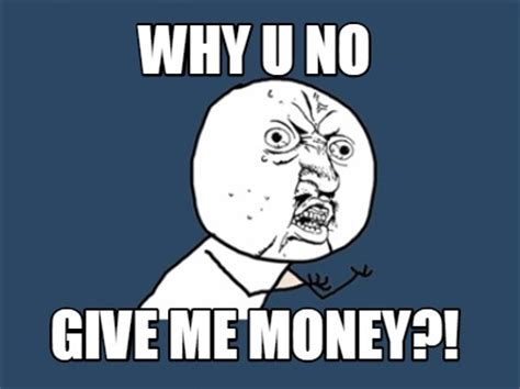 Give Me Money Meme - meme creator why u no give me money meme generator at