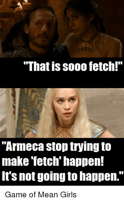 Stop Trying To Make Fetch Happen Meme - that is sooo fetch armeca stop trying to make fetch