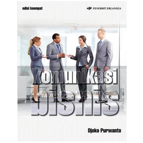 Komunikasi Bisnis Edisi 3 erlangga komunikasi bisnis edisi 4 by djoko purwanto