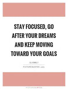 Stay focused go after your dreams and keep moving toward your goals