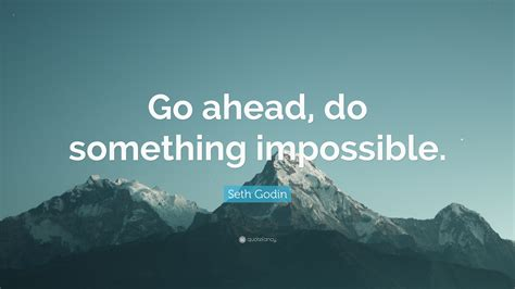 Oh I Went Ahead And Did Something by Seth Godin Quote Go Ahead Do Something Impossible 12