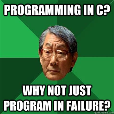 C Programming Meme - programming in c why not just program in failure high
