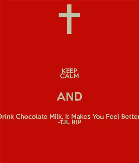 Make You Feel About Chocolate by Keep Calm And Drink Chocolate Milk It Makes You Feel