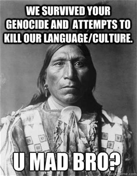Native American Memes - we survived your genocide and attempts to kill our