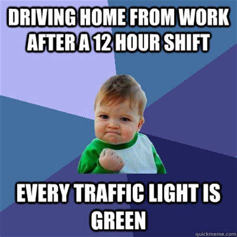 driving home from work after a 12 hour shift every traffic