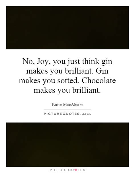 Make You Feel About Chocolate by No You Just Think Gin Makes You Brilliant Gin Makes