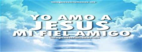 imagenes cristianas jesus mi fiel amigo imagenes cristianas imagenes cristianas gratis para