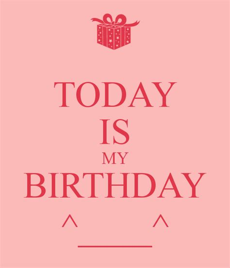 Today Is My Birthday Quotes 28 Today Is My Birthday I Don T Keep Calm Because Today