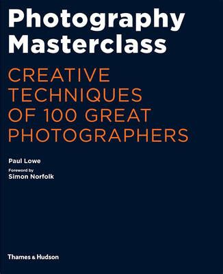 photography masterclass creative techniques of 100 great photographers by paul lowe waterstones