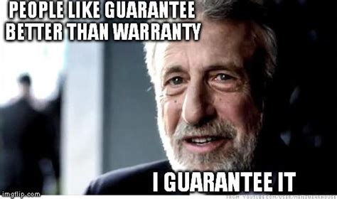 I Guarantee It Meme - what s the difference between guarantee and warranty