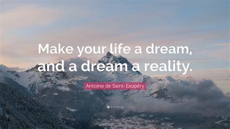 life dream antoine de saint exup 233 ry quote make your life a dream