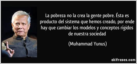 la transformacin viene desde dentro del sistema muhammad yunus la pobreza no la crea la gente pobre 201 sta es producto del