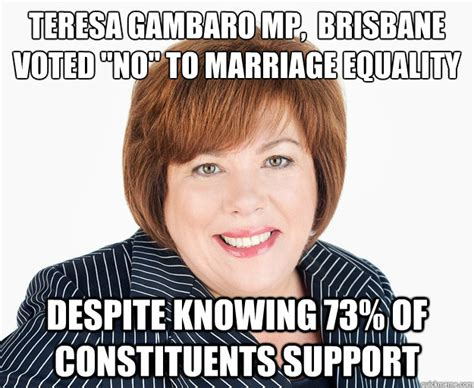 Marriage Equality Memes - teresa gambaro mp brisbane voted no to marriage equality
