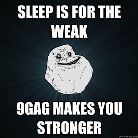 Sleep Is For The Weak Meme - sleep is for the weak 9gag makes you stronger forever